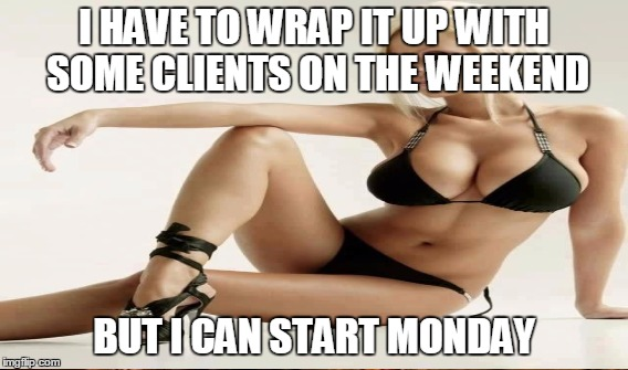 I HAVE TO WRAP IT UP WITH SOME CLIENTS ON THE WEEKEND BUT I CAN START MONDAY | made w/ Imgflip meme maker