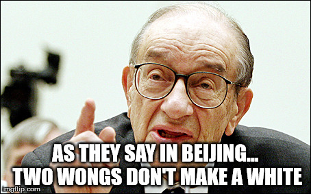 Alan Greenspan |  AS THEY SAY IN BEIJING... TWO WONGS DON'T MAKE A WHITE | image tagged in memes,alan greenspan | made w/ Imgflip meme maker