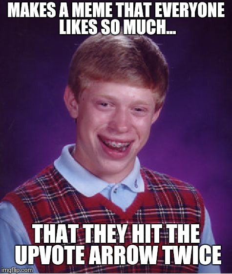Bad Luck Brian Meme | MAKES A MEME THAT EVERYONE LIKES SO MUCH... THAT THEY HIT THE UPVOTE ARROW TWICE | image tagged in memes,bad luck brian | made w/ Imgflip meme maker
