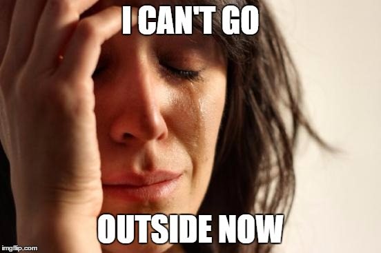 First World Problems Meme | I CAN'T GO OUTSIDE NOW | image tagged in memes,first world problems | made w/ Imgflip meme maker