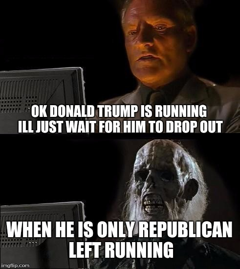 Ill Just Wait Here Meme | OK DONALD TRUMP IS RUNNING ILL JUST WAIT FOR HIM TO DROP OUT WHEN HE IS ONLY REPUBLICAN LEFT RUNNING | image tagged in memes,ill just wait here | made w/ Imgflip meme maker