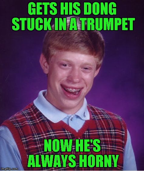 Bad Luck Brian Meme | GETS HIS DONG STUCK IN A TRUMPET NOW HE'S ALWAYS HORNY | image tagged in memes,bad luck brian | made w/ Imgflip meme maker