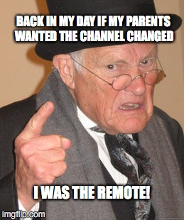 Back In My Day Meme | BACK IN MY DAY IF MY PARENTS WANTED THE CHANNEL CHANGED I WAS THE REMOTE! | image tagged in memes,back in my day | made w/ Imgflip meme maker