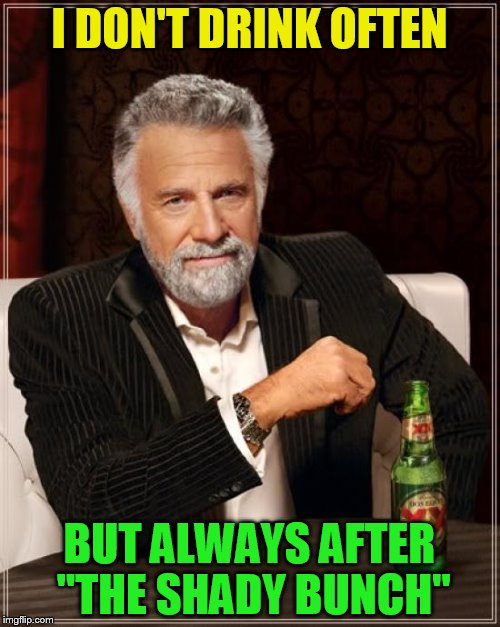 The Most Interesting Man In The World Meme | I DON'T DRINK OFTEN BUT ALWAYS AFTER ''THE SHADY BUNCH'' | image tagged in memes,the most interesting man in the world | made w/ Imgflip meme maker
