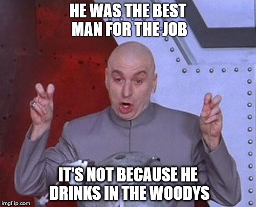Dr Evil Laser Meme |  HE WAS THE BEST MAN FOR THE JOB; IT'S NOT BECAUSE HE DRINKS IN THE WOODYS | image tagged in memes,dr evil laser | made w/ Imgflip meme maker