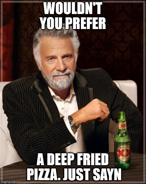 The Most Interesting Man In The World Meme | WOULDN'T YOU PREFER A DEEP FRIED PIZZA. JUST SAYN | image tagged in memes,the most interesting man in the world | made w/ Imgflip meme maker