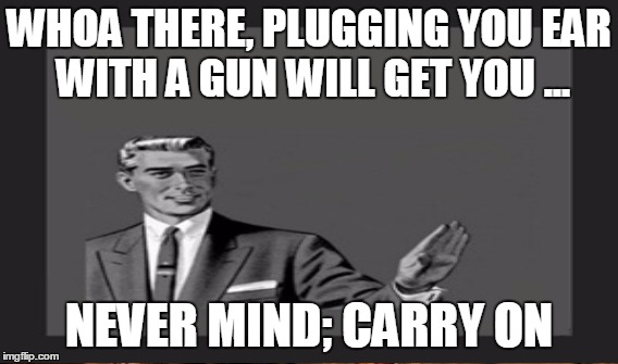 WHOA THERE, PLUGGING YOU EAR WITH A GUN WILL GET YOU ... NEVER MIND; CARRY ON | made w/ Imgflip meme maker