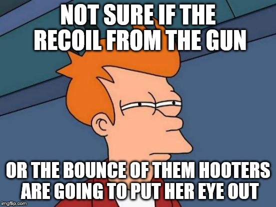 Futurama Fry Meme | NOT SURE IF THE RECOIL FROM THE GUN OR THE BOUNCE OF THEM HOOTERS ARE GOING TO PUT HER EYE OUT | image tagged in memes,futurama fry | made w/ Imgflip meme maker