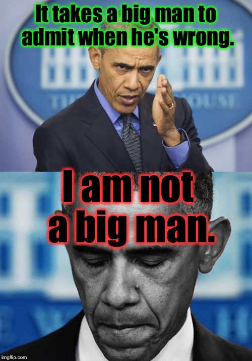 I haven't heard him admit any fault  without at least partially passing the buck to someone or something else.... | It takes a big man to admit when he's wrong. I am not a big man. | image tagged in obama,memes,funny memes,funny,evilmandoevil | made w/ Imgflip meme maker