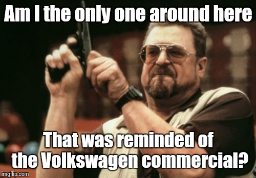 Am I The Only One Around Here Meme | Am I the only one around here That was reminded of the Volkswagen commercial? | image tagged in memes,am i the only one around here | made w/ Imgflip meme maker