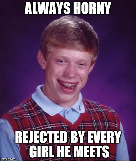 Bad Luck Brian Meme | ALWAYS HORNY REJECTED BY EVERY GIRL HE MEETS | image tagged in memes,bad luck brian | made w/ Imgflip meme maker