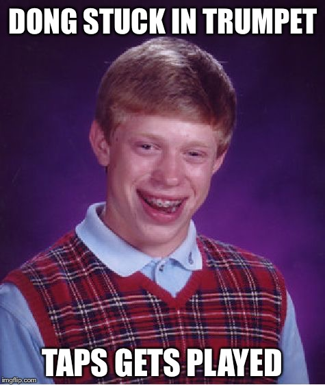 Bad Luck Brian Meme | DONG STUCK IN TRUMPET TAPS GETS PLAYED | image tagged in memes,bad luck brian | made w/ Imgflip meme maker