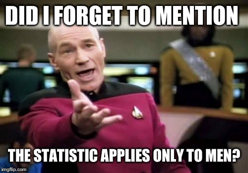 Picard Wtf Meme | DID I FORGET TO MENTION THE STATISTIC APPLIES ONLY TO MEN? | image tagged in memes,picard wtf | made w/ Imgflip meme maker