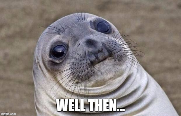 Awkward Moment Sealion Meme | WELL THEN... | image tagged in memes,awkward moment sealion | made w/ Imgflip meme maker