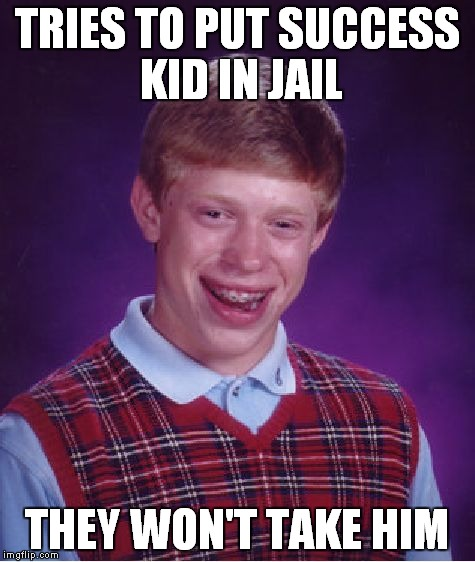 Bad Luck Brian Meme | TRIES TO PUT SUCCESS KID IN JAIL THEY WON'T TAKE HIM | image tagged in memes,bad luck brian | made w/ Imgflip meme maker