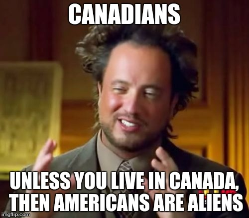 Ancient Aliens Meme | CANADIANS UNLESS YOU LIVE IN CANADA, THEN AMERICANS ARE ALIENS | image tagged in memes,ancient aliens | made w/ Imgflip meme maker