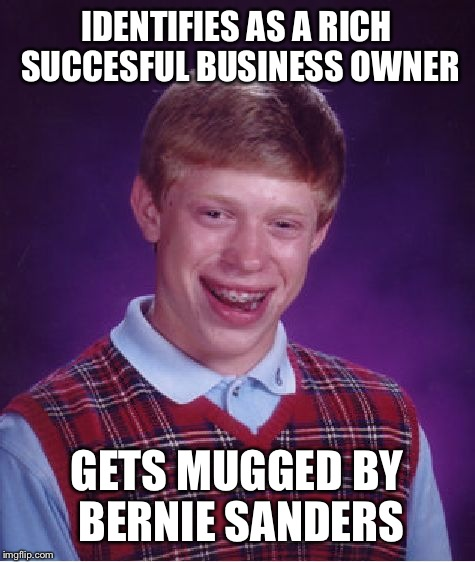 Bad Luck Brian Meme | IDENTIFIES AS A RICH SUCCESFUL BUSINESS OWNER GETS MUGGED BY BERNIE SANDERS | image tagged in memes,bad luck brian | made w/ Imgflip meme maker