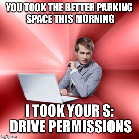 YOU TOOK THE BETTER PARKING SPACE THIS MORNING I TOOK YOUR S: DRIVE PERMISSIONS | made w/ Imgflip meme maker