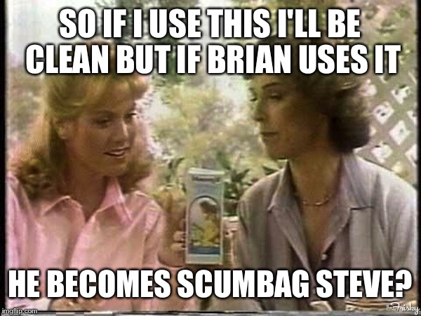 SO IF I USE THIS I'LL BE CLEAN BUT IF BRIAN USES IT HE BECOMES SCUMBAG STEVE? | made w/ Imgflip meme maker