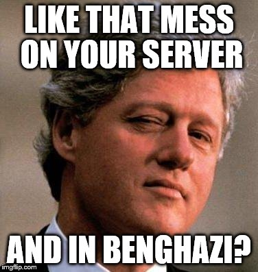 LIKE THAT MESS ON YOUR SERVER AND IN BENGHAZI? | made w/ Imgflip meme maker