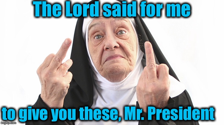 The Lord said for me to give you these, Mr. President | made w/ Imgflip meme maker