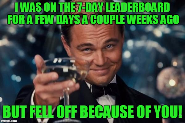 Leonardo Dicaprio Cheers Meme | I WAS ON THE 7-DAY LEADERBOARD FOR A FEW DAYS A COUPLE WEEKS AGO BUT FELL OFF BECAUSE OF YOU! | image tagged in memes,leonardo dicaprio cheers | made w/ Imgflip meme maker
