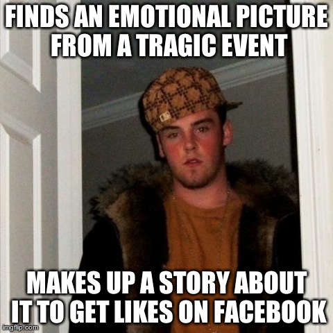 Scumbag Steve Meme | FINDS AN EMOTIONAL PICTURE FROM A TRAGIC EVENT MAKES UP A STORY ABOUT IT TO GET LIKES ON FACEBOOK | image tagged in memes,scumbag steve,AdviceAnimals | made w/ Imgflip meme maker