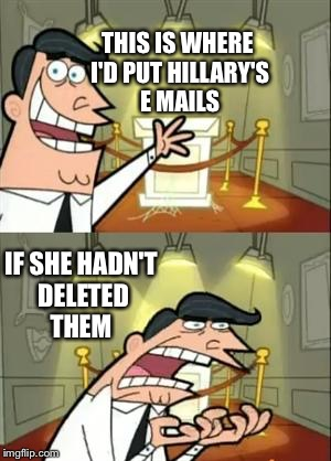 This Is Where I'd Put My Trophy If I Had One Meme | THIS IS WHERE I'D PUT HILLARY'S E MAILS IF SHE HADN'T DELETED THEM | image tagged in memes,this is where i'd put my trophy if i had one | made w/ Imgflip meme maker