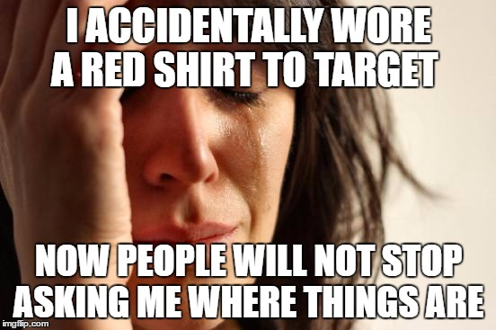 First World Problems Meme | I ACCIDENTALLY WORE A RED SHIRT TO TARGET NOW PEOPLE WILL NOT STOP ASKING ME WHERE THINGS ARE | image tagged in memes,first world problems | made w/ Imgflip meme maker