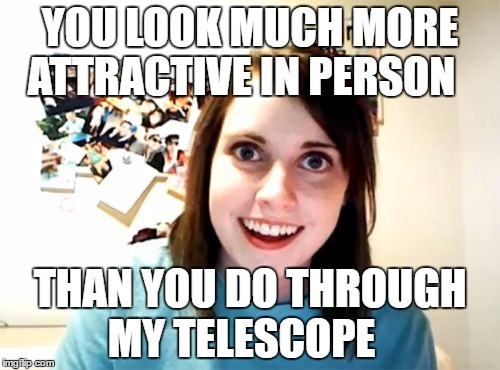Overly Attached Girlfriend Meme | YOU LOOK MUCH MORE ATTRACTIVE IN PERSON THAN YOU DO THROUGH MY TELESCOPE | image tagged in memes,overly attached girlfriend | made w/ Imgflip meme maker