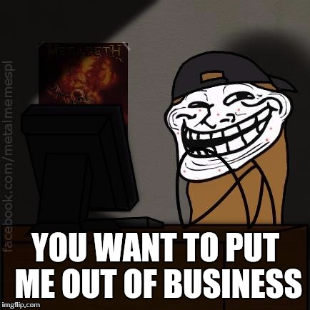 YOU WANT TO PUT ME OUT OF BUSINESS | made w/ Imgflip meme maker