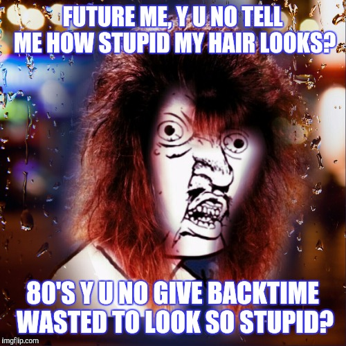 Y U NO | FUTURE ME, Y U NO TELL ME HOW STUPID MY HAIR LOOKS? 80'S Y U NO GIVE BACKTIME WASTED TO LOOK SO STUPID? | image tagged in 80s,big hair,funny meme,y u no | made w/ Imgflip meme maker