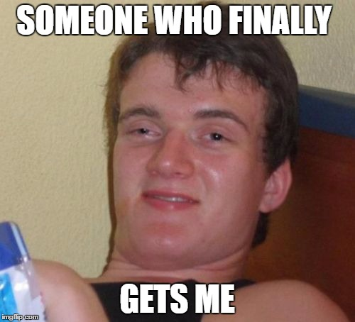 10 Guy Meme | SOMEONE WHO FINALLY GETS ME | image tagged in memes,10 guy | made w/ Imgflip meme maker