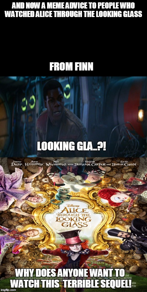 Finn's meme advice to people who watched Alice through the looking glass | AND NOW A MEME ADVICE TO PEOPLE WHO WATCHED ALICE THROUGH THE LOOKING GLASS FROM FINN LOOKING GLA..?! WHY DOES ANYONE WANT TO WATCH THIS  TE | image tagged in starwarstheforceawakens,johnny depp | made w/ Imgflip meme maker