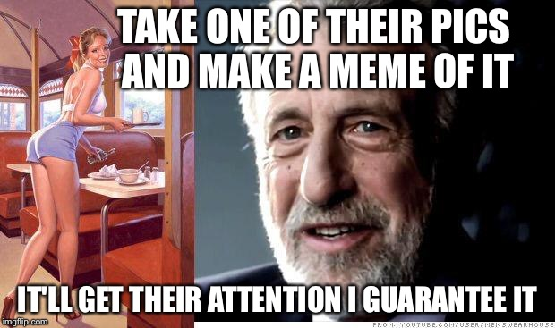 I guarantee it | TAKE ONE OF THEIR PICS AND MAKE A MEME OF IT IT'LL GET THEIR ATTENTION I GUARANTEE IT | image tagged in i guarantee it | made w/ Imgflip meme maker