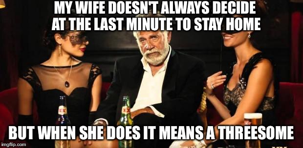 Mid life crisis | MY WIFE DOESN'T ALWAYS DECIDE AT THE LAST MINUTE TO STAY HOME BUT WHEN SHE DOES IT MEANS A THREESOME | image tagged in mid life crisis | made w/ Imgflip meme maker