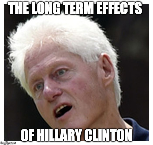 sick Bill | THE LONG TERM EFFECTS OF HILLARY CLINTON | image tagged in sick bill | made w/ Imgflip meme maker