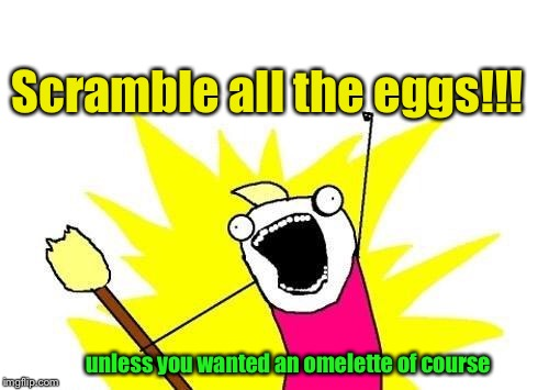 X All The Y Meme | Scramble all the eggs!!! unless you wanted an omelette of course | image tagged in memes,x all the y | made w/ Imgflip meme maker