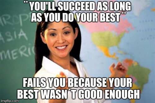 I made this awhile ago and it was my most popular meme ever. Just trying again to see what happens. | ¨ YOU'LL SUCCEED AS LONG AS YOU DO YOUR BEST ¨ FAILS YOU BECAUSE YOUR BEST WASN´T GOOD ENOUGH | image tagged in memes,unhelpful high school teacher | made w/ Imgflip meme maker