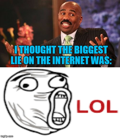 I THOUGHT THE BIGGEST LIE ON THE INTERNET WAS: | made w/ Imgflip meme maker