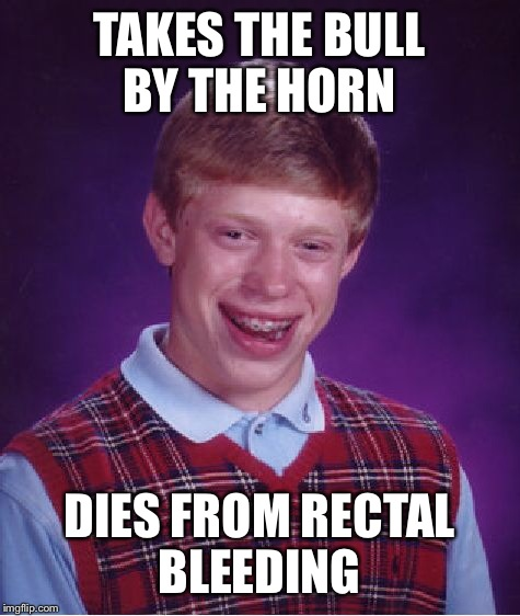 Bad Luck Brian Meme | TAKES THE BULL BY THE HORN DIES FROM RECTAL BLEEDING | image tagged in memes,bad luck brian | made w/ Imgflip meme maker