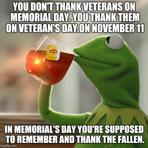But Thats None Of My Business Meme | YOU DON'T THANK VETERANS ON MEMORIAL DAY. YOU THANK THEM ON VETERAN'S DAY.ON NOVEMBER 11 IN MEMORIAL'S DAY YOU'RE SUPPOSED TO REMEMBER AND T | image tagged in memes,but thats none of my business,kermit the frog | made w/ Imgflip meme maker