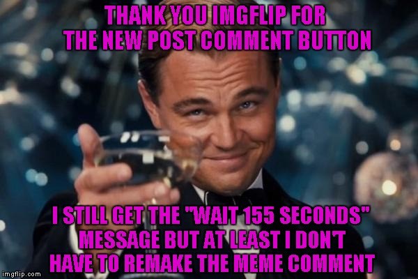 "Leonardo Dicaprio Cheers Meme | THANK YOU IMGFLIP FOR THE NEW POST COMMENT BUTTON I STILL GET THE ""WAIT 155 SECONDS"" MESSAGE BUT AT LEAST I DON'T HAVE TO REMAKE THE MEME CO 