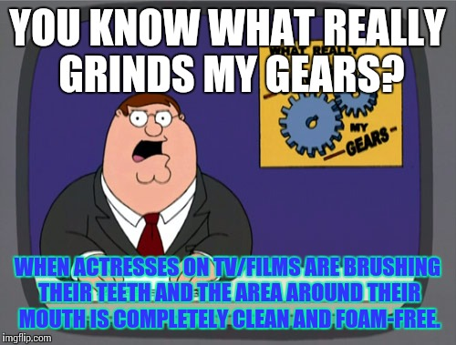I call hax. | YOU KNOW WHAT REALLY GRINDS MY GEARS? WHEN ACTRESSES ON TV/FILMS ARE BRUSHING THEIR TEETH AND THE AREA AROUND THEIR MOUTH IS COMPLETELY CLEA | image tagged in memes,peter griffin news | made w/ Imgflip meme maker