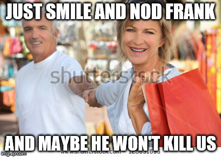 JUST SMILE AND NOD FRANK AND MAYBE HE WON'T KILL US | made w/ Imgflip meme maker