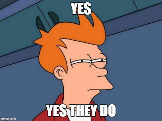Futurama Fry Meme | YES YES THEY DO | image tagged in memes,futurama fry | made w/ Imgflip meme maker