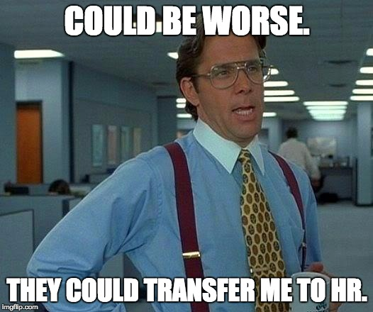 That Would Be Great Meme | COULD BE WORSE. THEY COULD TRANSFER ME TO HR. | image tagged in memes,that would be great | made w/ Imgflip meme maker