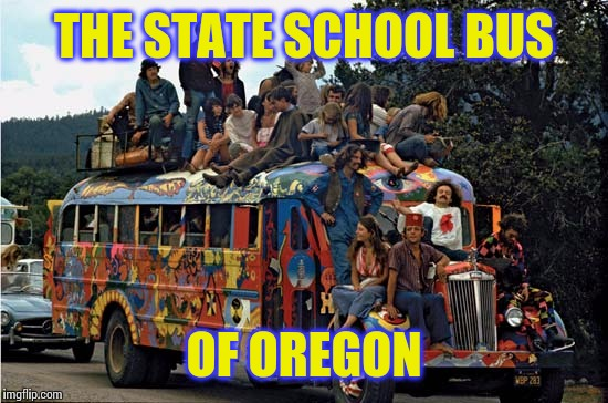 The Bus Ride is the Education | THE STATE SCHOOL BUS OF OREGON | image tagged in hippies,oregon,school bus | made w/ Imgflip meme maker
