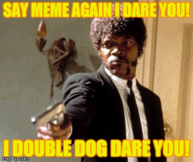 Say That Again I Dare You Meme | SAY MEME AGAIN I DARE YOU! I DOUBLE DOG DARE YOU! | image tagged in memes,say that again i dare you | made w/ Imgflip meme maker