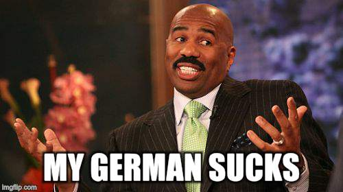 Steve Harvey Meme | MY GERMAN SUCKS | image tagged in memes,steve harvey | made w/ Imgflip meme maker